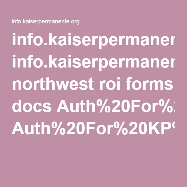 info.kaiserpermanente.org northwest roi forms docs Auth%20For%20KP%20To%20UseDisclose%20PHI%20w%20INSTRUCTIONNEW.pdf