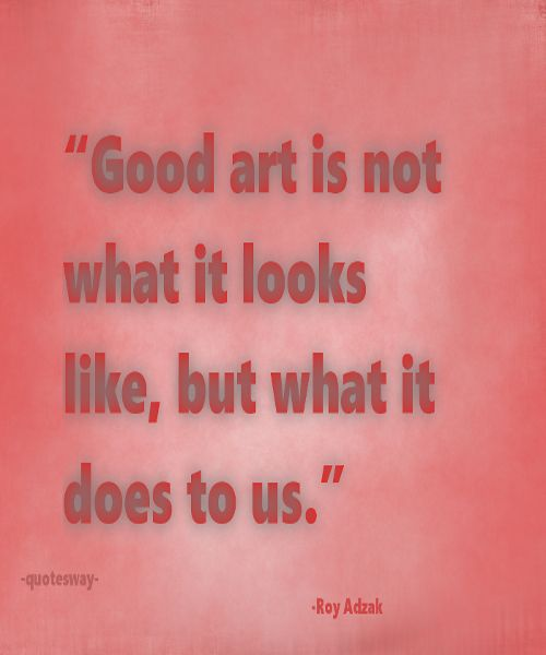 "28. Top 100 Greatest Art Quotes #art #images - ""Good art is not what it looks like, but what it does to us."" ~Roy Adzak"