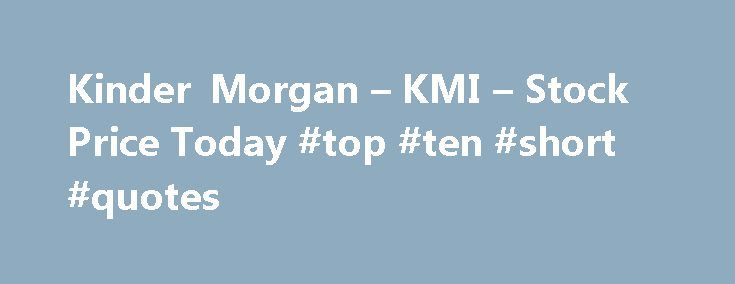 Kinder Morgan – KMI – Stock Price Today #top #ten #short #quotes http://quote.remmont.com/kinder-morgan-kmi-stock-price-today-top-ten-short-quotes/  You are being directed to ZacksTrade, a division of LBMZ Securities and licensed broker-dealer. ZacksTrade and Zacks.com are separate companies. The web link between the two companies is not a solicitation or offer to invest in a particular security or type of security. ZacksTrade does not endorse or adopt any particular investment strategy, any…
