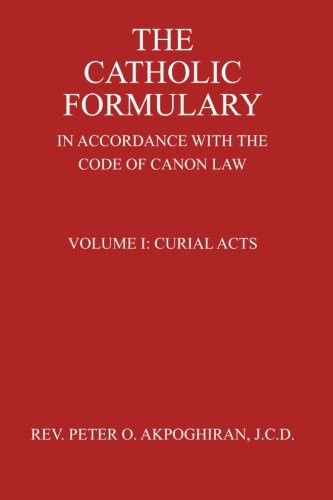 The Catholic Formulary: In Accordance with the Code of Canon Law (Curial Acts) (Volume 1)