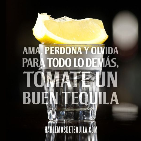 Love, forgive and forget. For everything else, drink a good tequila.