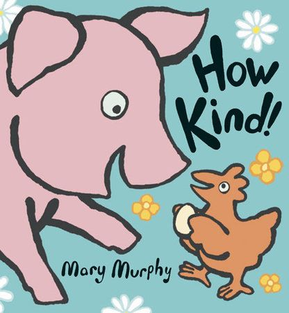 "How Kind! by Mary Murphy - Hen gives Pig an unexpected present. ""How kind!"" says Pig. Pig is so touched, in fact, that he decides to do something kind too. So Pig gives Rabbit a gift. ""How kind!"" says Rabbit, who does something kind for Cow, who is kind to Cat, who wants to be kind in turn. Where will all of this kindness lead? One good turn deserves another – and another – in this universal tale about the contagiousness of being kind."