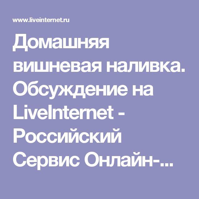 Домашняя вишневая наливка. Обсуждение на LiveInternet - Российский Сервис Онлайн-Дневников