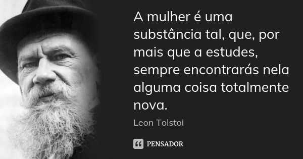 A mulher é uma substância tal, que, por mais que a estudes, sempre encontrarás nela alguma coisa totalmente nova. — Leon Tolstoi
