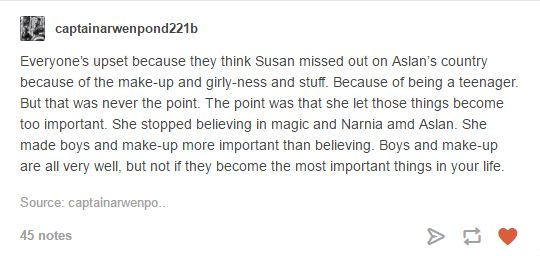 Yay, someone who gets the point of Susan's told in the Last Battle!<<<<< yes! And not one single place says she didn't end up believing again later in life. Susan is my least favorite of the siblings but I hate it when people try to say that she never goes to true Narnia because of the whole make up and boys thing; it never says that.