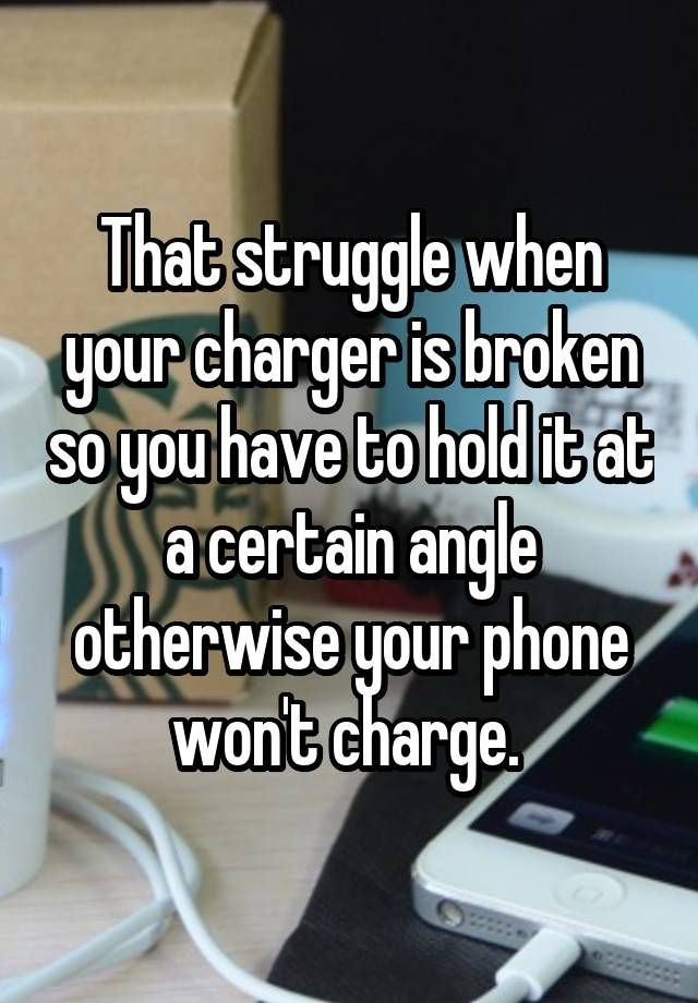 """""""That struggle when your charger is broken so you have to hold it at a certain angle otherwise your phone won't charge. """""""