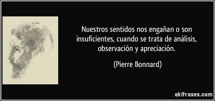 Nuestros sentidos nos engañan o son insuficientes, cuando se trata de análisis, observación y apreciación. (Pierre Bonnard)