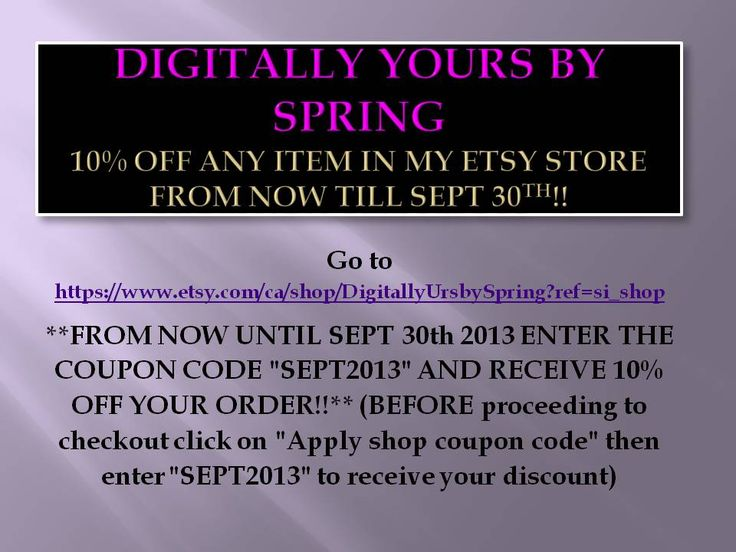 """Go to https://www.etsy.com/ca/shop/DigitallyUrsbySpring?ref=si_shop  **FROM NOW UNTIL SEPT 30th 2013 ENTER THE COUPON CODE """"SEPT2013"""" AND RECEIVE 10% OFF YOUR ORDER!!** (BEFORE proceeding to checkout click on """"Apply shop coupon code"""" then enter """"SEPT2013"""" to receive your discount)"""