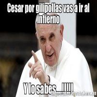 - Memes de Papa Francisco - Cesar por gilipollas vas a ir al infierno Y lo sabes....!!!!!