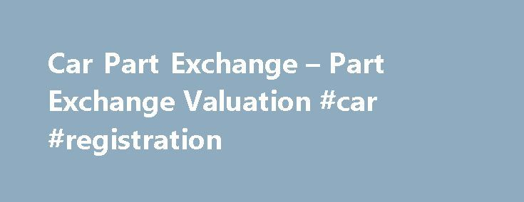 Car Part Exchange – Part Exchange Valuation #car #registration http://car.remmont.com/car-part-exchange-part-exchange-valuation-car-registration/  #part exchange cars # Get a Fair Part Exchange with Listers Enjoy a competitive part-exchange price for your car whatever age or condition courtesy of Listers. Part-exchange your car with Listers and you ll enjoy: Three independent valuations on your car A seamless transaction from your old car to your new one Assistance with any […]The post Car…