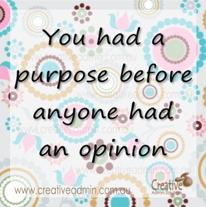 You had a purpose before anyone had an opinion. Stick to your guns!
