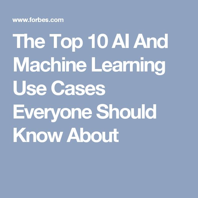 The Top 10 AI And Machine Learning Use Cases Everyone Should Know About