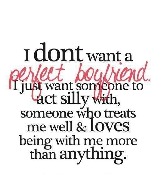 I don't want a perfect boyfriend, I just want someone to act silly with, someone who treats me well and loves being with me more than anything. #quote #love #relationship