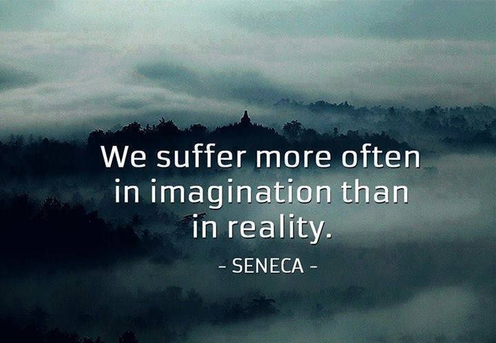 """We suffer more often in imagination than in reality"" -Seneca"