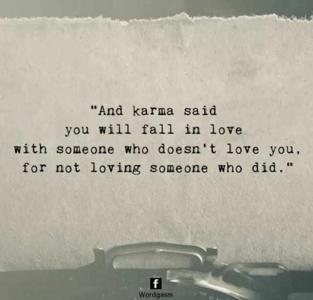 Karma says you will fall in love with someone who doesn't love you for not loving someone who did