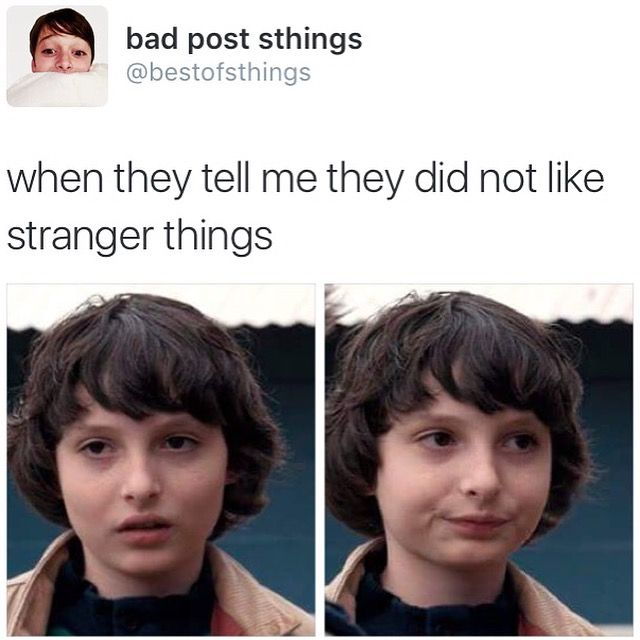 ARE YOU EVEN HUMAN HOW COULD YOU NOT LIKE STRANGER THINGS I NOW OFFICIALLY HATE YOU GO AWAY YOU'RE NO LONGER MY FRIEND...............