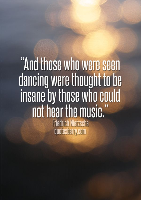 And those who were seen dancing were thought to be insane by those who could not hear the music. ― Friedrich Nietzsche