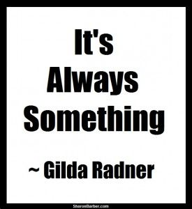 Salute to Gilda Radner and isn't this so true of life and its dreams, desires and wishes.