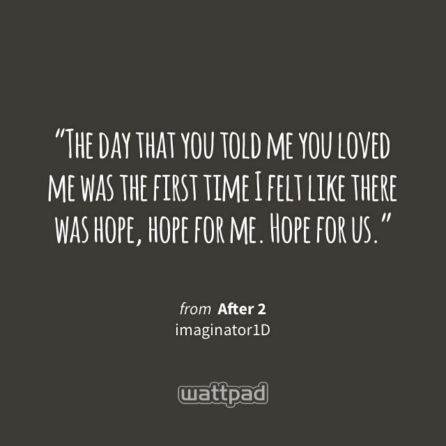 """""""The day that you told me you loved me was the first time I felt like there was hope, hope for me. Hope for us."""" - from After 2 (on Wattpad) http://w.tt/1YFANsT #quote #wattpad"""