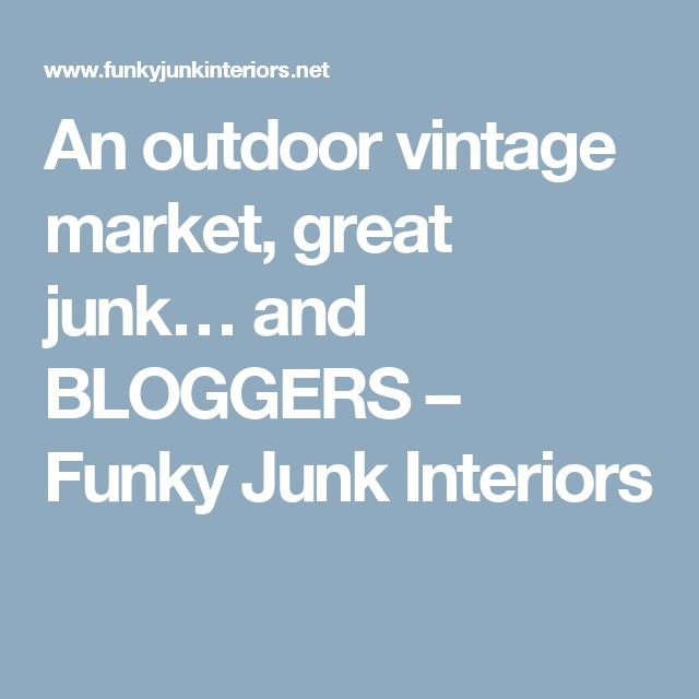 An outdoor vintage market, great junk… and BLOGGERS – Funky Junk Interiors