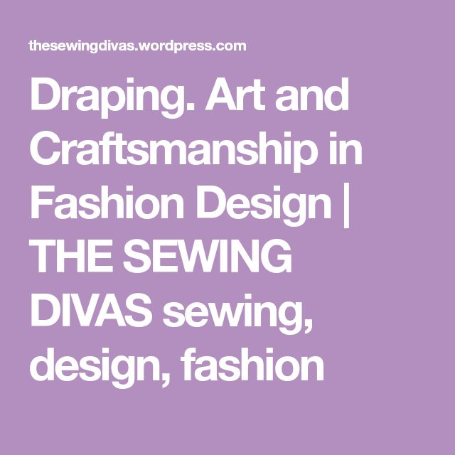 Draping. Art and Craftsmanship in Fashion Design | THE SEWING DIVAS sewing, design, fashion