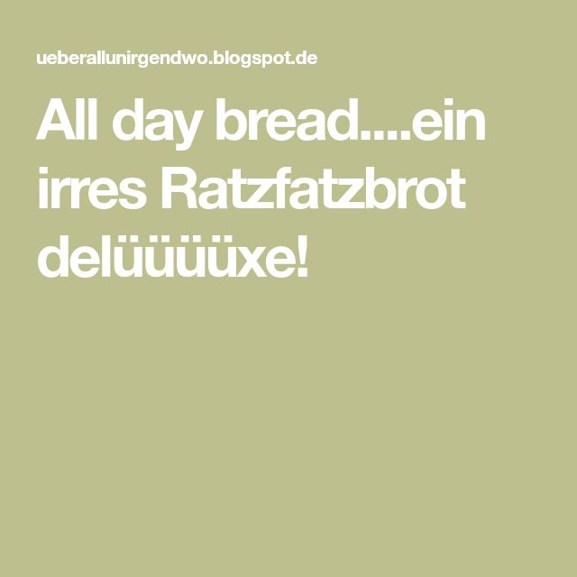 All day bread....ein irres Ratzfatzbrot delüüüüxe!