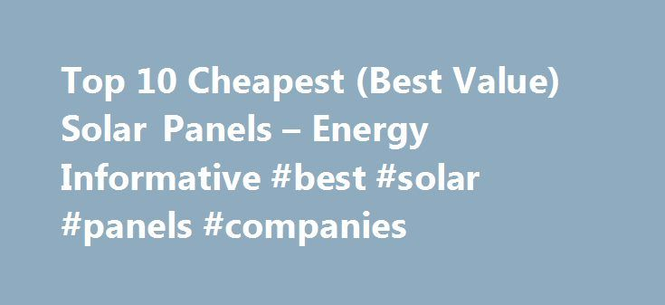 Top 10 Cheapest (Best Value) Solar Panels – Energy Informative #best #solar #panels #companies http://real-estate.nef2.com/top-10-cheapest-best-value-solar-panels-energy-informative-best-solar-panels-companies/  # Thank You Top 10 Cheapest (Best Value) Solar Panels These prices are based on bulk purchases of a minimum of 25 solar modules – about the size of a large residential solar system (5 – 6 kW). Add 10-20% to the price if purchasing on panel-by-panel basis. Output is King Instead of…