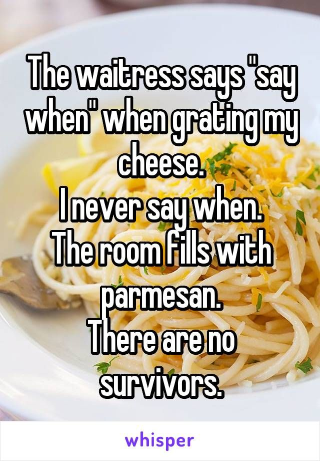 "The waitress says ""say when"" when grating my cheese. I never say when. The room fills with parmesan. There are no survivors."