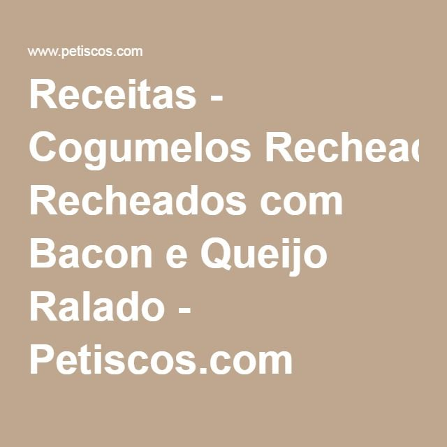 Receitas - Cogumelos Recheados com Bacon e Queijo Ralado - Petiscos.com