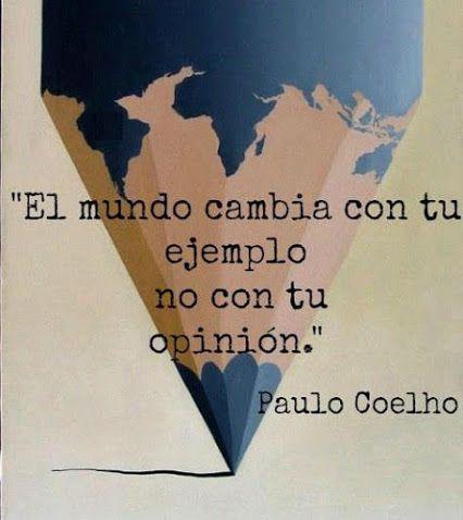 El mundo cambia con tu ejemplo no con tu opinión. Paulo Coelho The world changes with your example, not with your opinion.