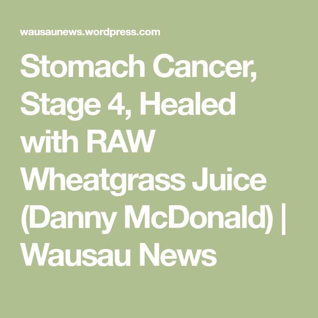 Stomach Cancer, Stage 4, Healed with RAW Wheatgrass Juice (Danny McDonald) | Wausau News