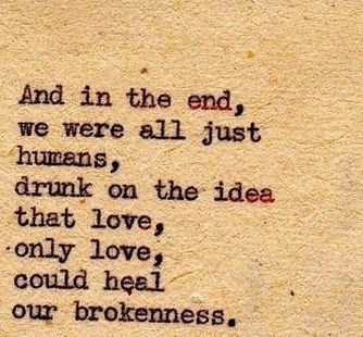 Quote loneliness, sadness: and in the end we were all just humans, drunk on the idea that love, only love, could heal our brokenness.