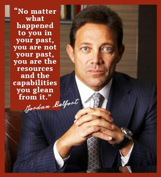 """""""No matter what happened to you in your past, you are not your past, you are the capabilities you glean from it. """" Jordan Belfort, The Wolf Of Wall Street"""