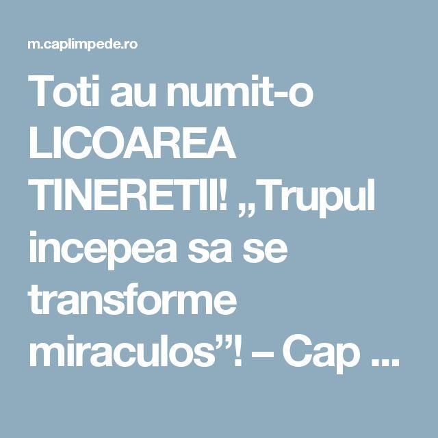 "Toti au numit-o LICOAREA TINERETII! ""Trupul incepea sa se transforme miraculos""! – Cap Limpede"