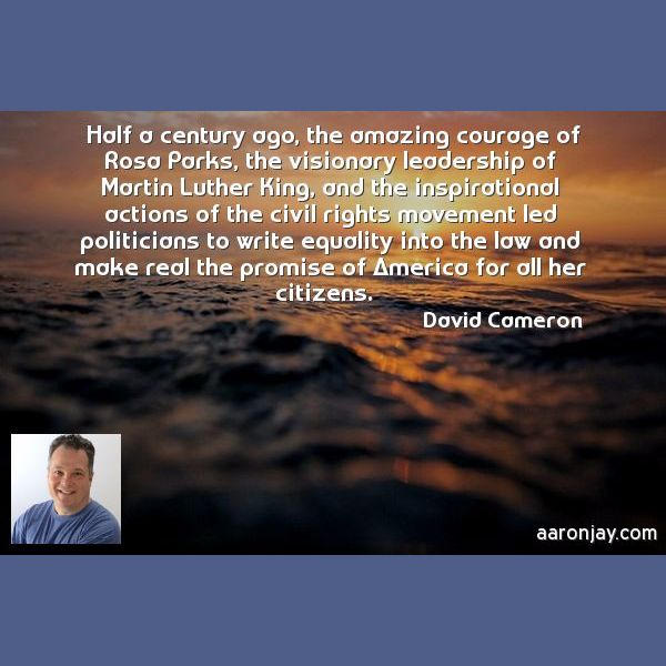 Half a century ago, the amazing courage of Rosa Parks, the visionary leadership.... - David Cameron
