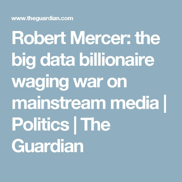 Robert Mercer: the big data billionaire waging war on mainstream media | Politics | The Guardian