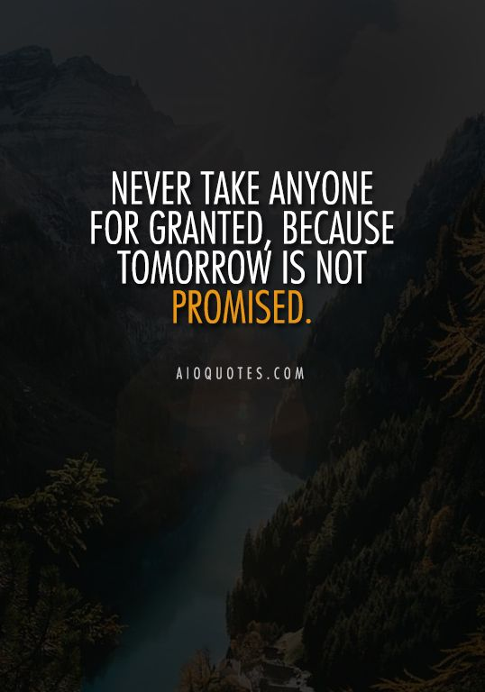 Never Take Anyone For Granted Because Tomorrow Is Not Promised