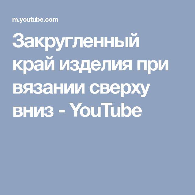 Закругленный край изделия при вязании сверху вниз - YouTube