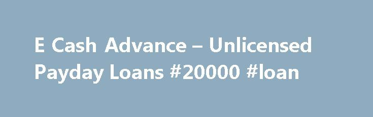 E Cash Advance – Unlicensed Payday Loans #20000 #loan http://loan-credit.remmont.com/e-cash-advance-unlicensed-payday-loans-20000-loan/  #cash advance loans # E Cash Advance – Unlicensed Payday Loans Friday, February 24, 2012 The Washington State Department of Financial (DFI) received a complaint from a consumer related to transactions entered into with e-cash-advance.com. The consumer alleged that this entity deposited the payday loan amount of $200, and told the consumer that $100 would…