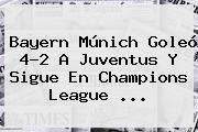 http://tecnoautos.com/wp-content/uploads/imagenes/tendencias/thumbs/bayern-munich-goleo-42-a-juventus-y-sigue-en-champions-league.jpg Juventus. Bayern Múnich goleó 4-2 a Juventus y sigue en Champions League ..., Enlaces, Imágenes, Videos y Tweets - http://tecnoautos.com/actualidad/juventus-bayern-munich-goleo-42-a-juventus-y-sigue-en-champions-league/