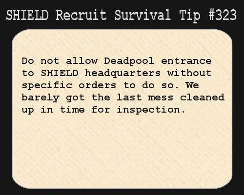 S.H.I.E.L.D. Recruit Survival Tip #323:Do not allow Deadpool entrance to S.H.I.E.L.D. headquarters without specific orders to do so. We barely got the last mess cleaned up in time for inspection. [Submitted by kill-the-engineer]