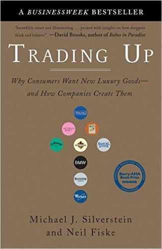 Trading Up: Why Consumers Want New Luxury Goods--and How Companies Create Them: Michael J. Silverstein, Neil Fiske, John Butman