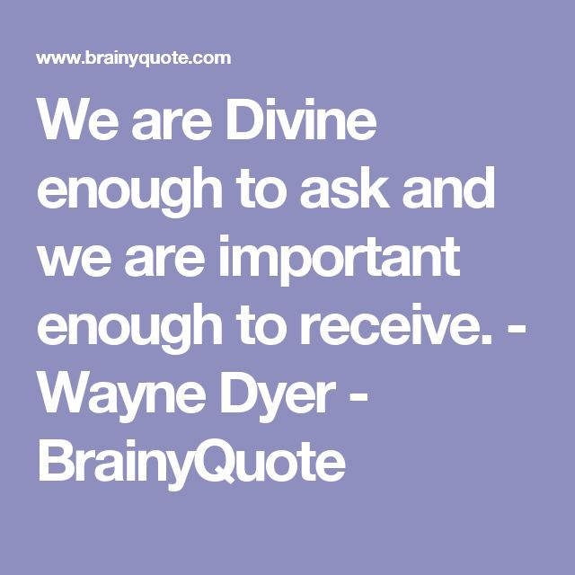 We are Divine enough to ask and we are important enough to receive. - Wayne Dyer - BrainyQuote