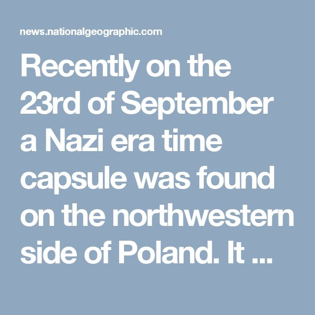 Recently on the 23rd of September a Nazi era time capsule was found on the northwestern side of Poland. It was found in a small town called Zlocieniec. The time capsule dates back from the 1930's and was buried under concrete and ground water of a soon to be training camp for soon to be leaders. This capsule contained 2 copies of Hitler's autobiography, coins, and  newspapers.