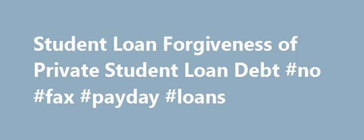Student Loan Forgiveness of Private Student Loan Debt #no #fax #payday #loans http://loan-credit.remmont.com/student-loan-forgiveness-of-private-student-loan-debt-no-fax-payday-loans/  #private student loan # Private Student Loan Forgiveness Proposed Law Would Forgive Some Private Student Loans Student loan debt, and borrowers problems repaying student loans are growing. Today, federal student loan debt is $900 billion, and private student loans total $140 billion. Defaults total more than…