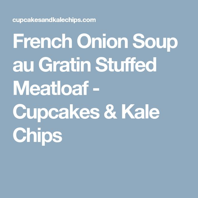 French Onion Soup au Gratin Stuffed Meatloaf - Cupcakes & Kale Chips