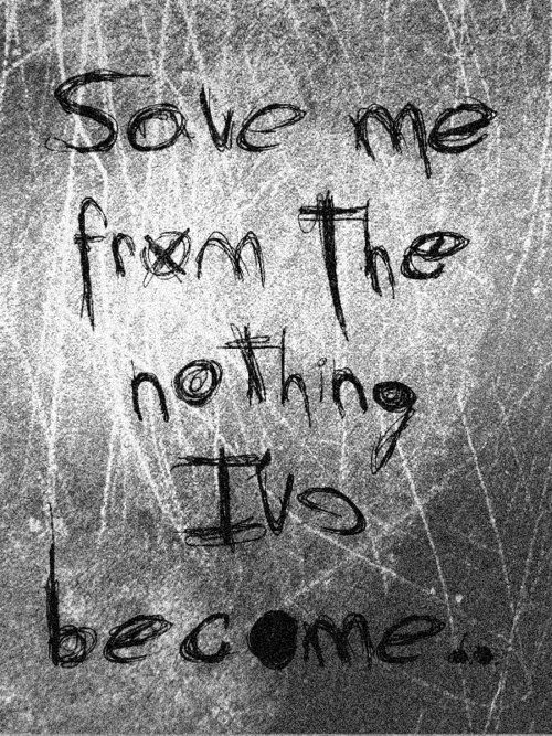 Save me from the nothing I've become...  -Evanescence. I don't really listen to them but this I like.