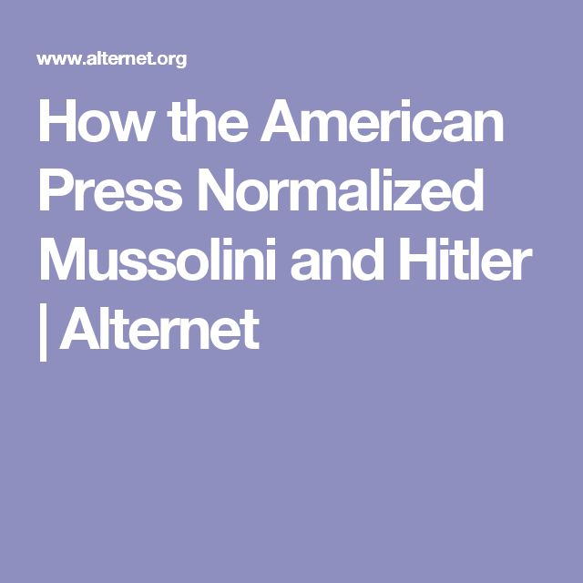 How the American Press Normalized Mussolini and Hitler | Alternet