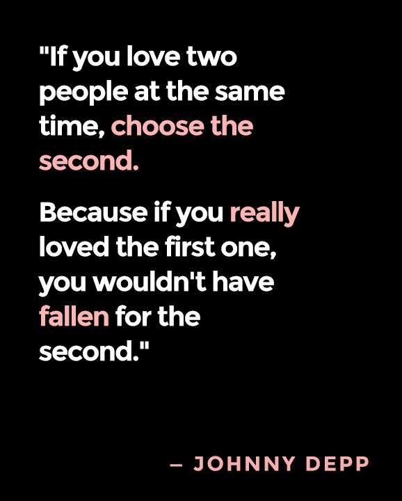 """""""If you love two people at the same time, choose the second. Because if you really loved the first one, you wouldn't have fallen for the second"""" (Johnny Depp)"""