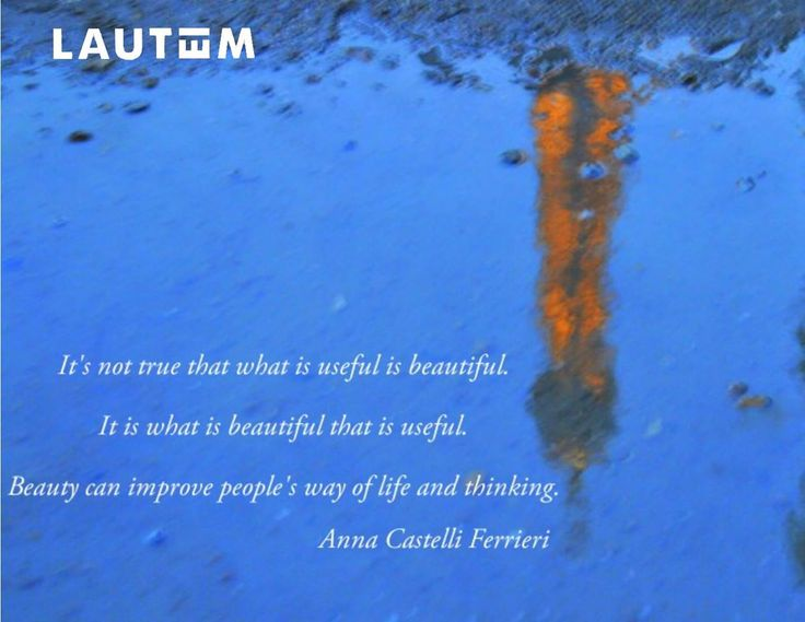 """It is not true that what is useful is beautiful it s what is beautiful that is useful. Beauty can improve people's way of life and thinking.""Anna  Castelli Ferrieri. www.lautemshop.com"